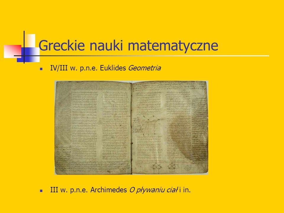 Greckie nauki matematyczne IV/III w. p.n.e. Euklides Geometria III w. p.n.e. Archimedes O pływaniu ciał i in.