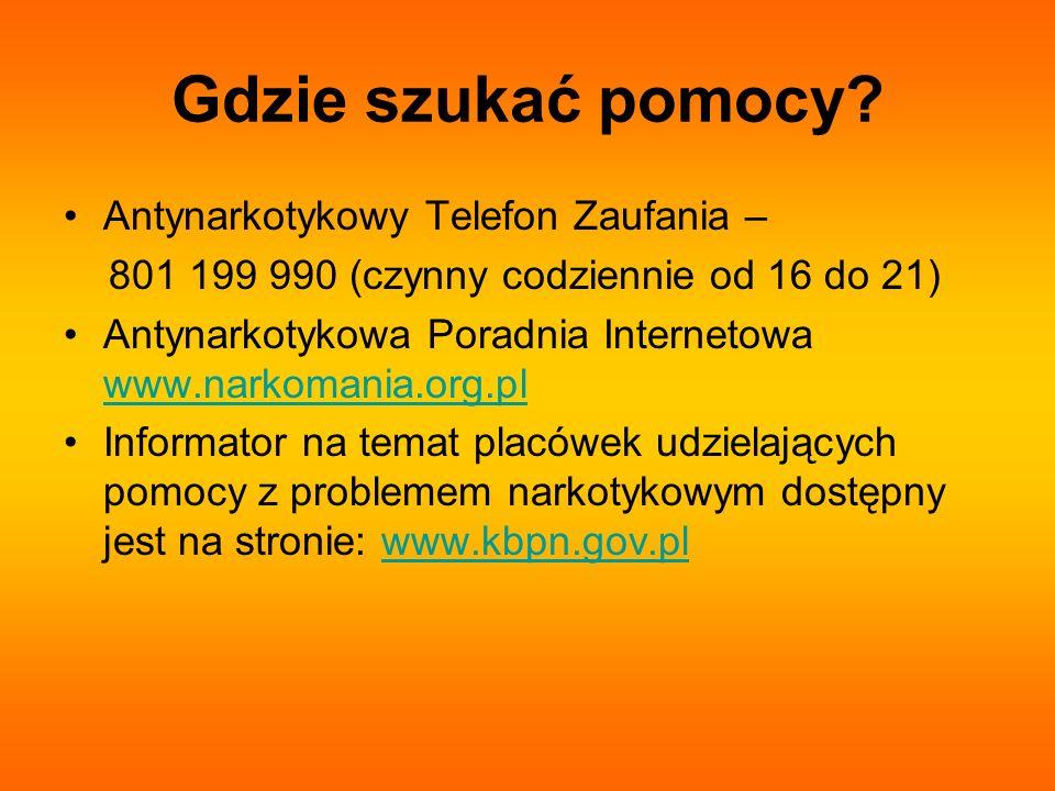 Gdzie szukać pomocy? Antynarkotykowy Telefon Zaufania – 801 199 990 (czynny codziennie od 16 do 21) Antynarkotykowa Poradnia Internetowa www.narkomani