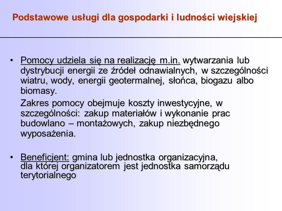 Podstawowe usługi dla gospodarki i ludności wiejskiej Pomocy udziela się na realizację m.in. wytwarzania lub dystrybucji energii ze źródeł odnawialnyc
