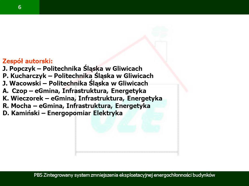 PBS Zintegrowany system zmniejszenia eksploatacyjnej energochłonności budynków 6 Zespół autorski: J. Popczyk – Politechnika Śląska w Gliwicach P. Kuch
