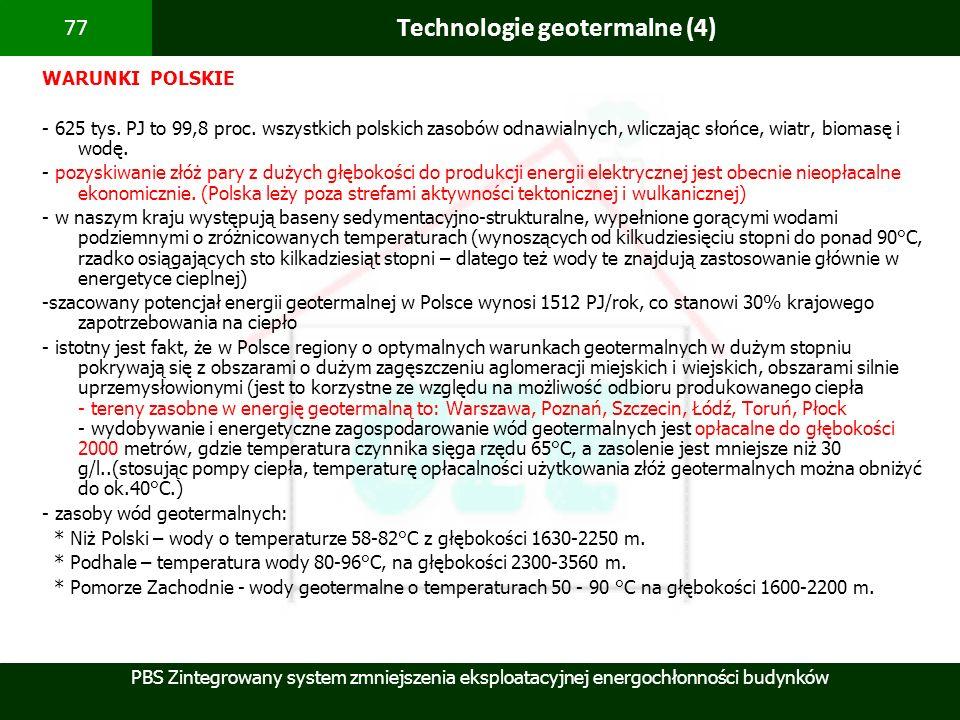 PBS Zintegrowany system zmniejszenia eksploatacyjnej energochłonności budynków 77 Technologie geotermalne (4) WARUNKI POLSKIE - 625 tys. PJ to 99,8 pr