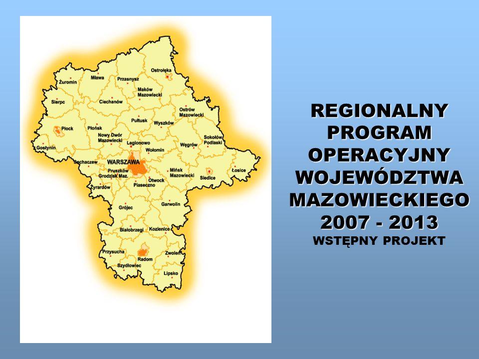 REGIONALNY PROGRAM OPERACYJNY WOJEWÓDZTWA MAZOWIECKIEGO 2007 - 2013 REGIONALNY PROGRAM OPERACYJNY WOJEWÓDZTWA MAZOWIECKIEGO 2007 - 2013 WSTĘPNY PROJEK