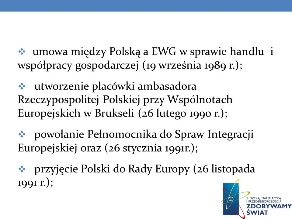 umowa o stowarzyszeniu Polski ze Wspólnotami Europejskimi oraz ich państwami członkowskimi (16 grudnia 1991r.); wniosek Polski o członkostwo w UE (8 kwietnia 1994 r.); początek negocjacji o członkostwo Polski w Unii Europejskiej (31 marca 1998 r.);
