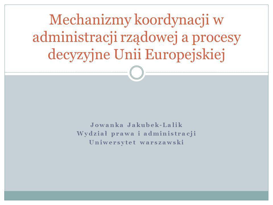 Jowanka Jakubek-Lalik Wydział prawa i administracji Uniwersytet warszawski Mechanizmy koordynacji w administracji rządowej a procesy decyzyjne Unii Eu