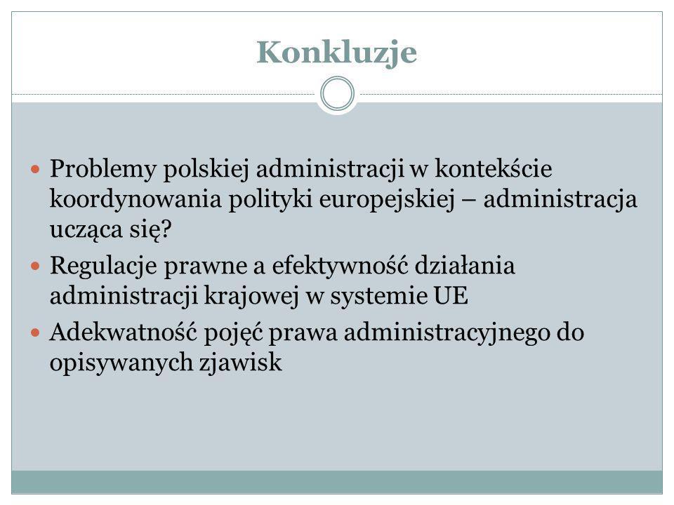 Konkluzje Problemy polskiej administracji w kontekście koordynowania polityki europejskiej – administracja ucząca się? Regulacje prawne a efektywność