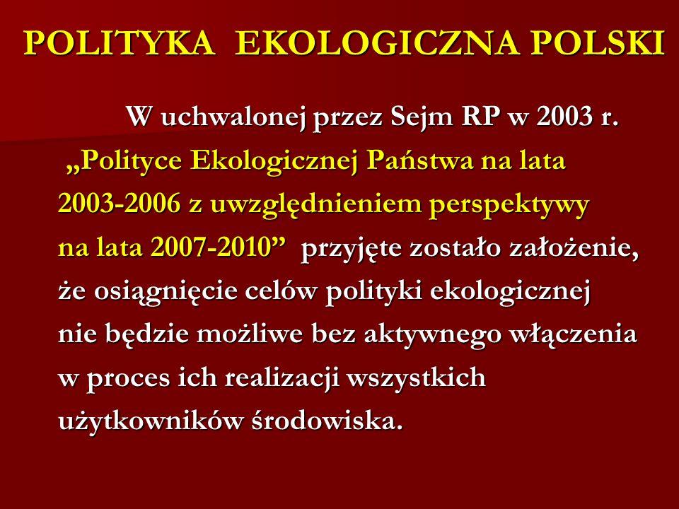 POLITYKA EKOLOGICZNA POLSKI POLITYKA EKOLOGICZNA POLSKI W uchwalonej przez Sejm RP w 2003 r. W uchwalonej przez Sejm RP w 2003 r. Polityce Ekologiczne