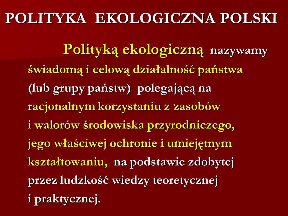 POLITYKA EKOLOGICZNA POLSKI Polityką ekologiczną nazywamy Polityką ekologiczną nazywamy świadomą i celową działalność państwa świadomą i celową działa