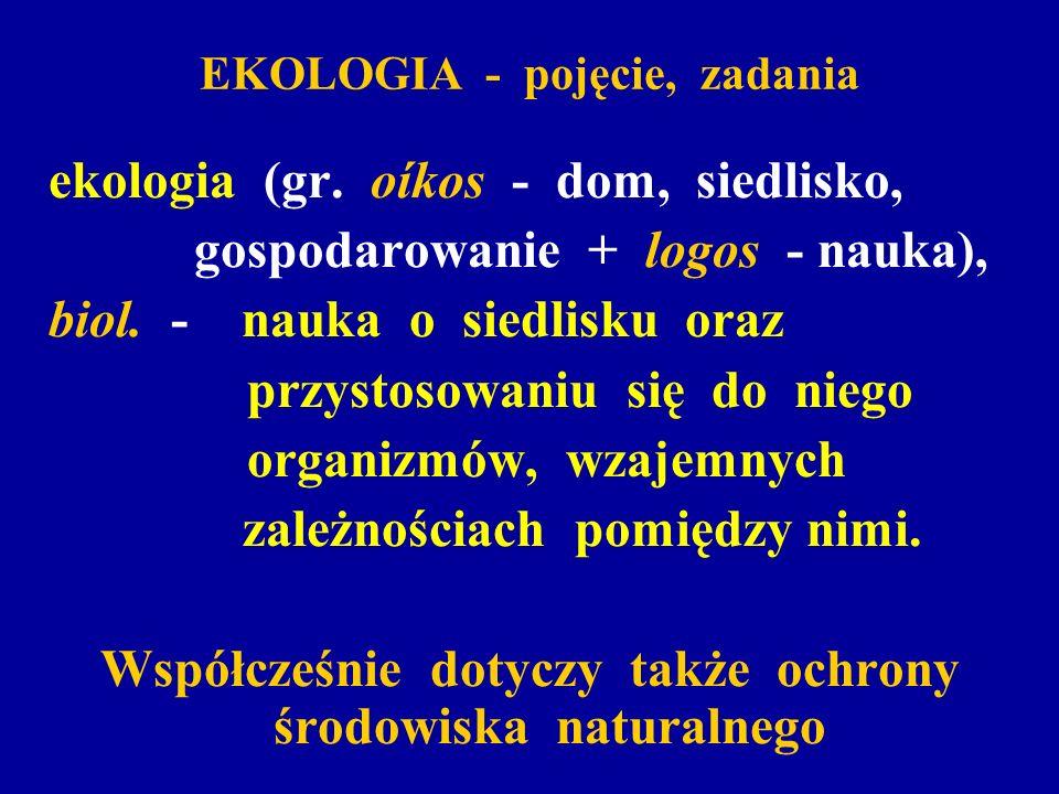 EKOLOGIA - pojęcie, zadania ekologia (gr. oíkos - dom, siedlisko, gospodarowanie + logos - nauka), biol. - nauka o siedlisku oraz przystosowaniu się d