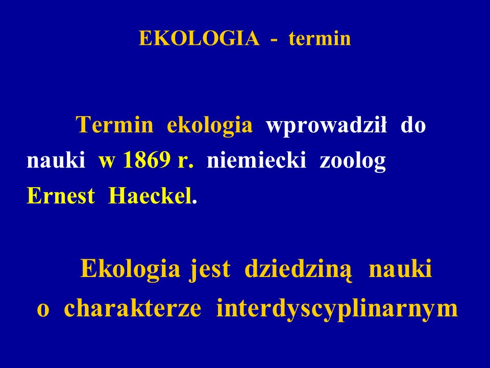 EKOLOGIA - termin Termin ekologia wprowadził do nauki w 1869 r. niemiecki zoolog Ernest Haeckel. Ekologia jest dziedziną nauki o charakterze interdysc