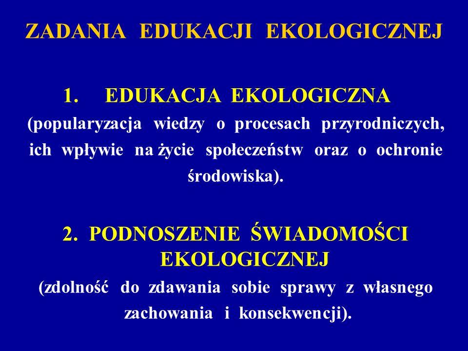 ZADANIA EDUKACJI EKOLOGICZNEJ 1. EDUKACJA EKOLOGICZNA (popularyzacja wiedzy o procesach przyrodniczych, ich wpływie na życie społeczeństw oraz o ochro