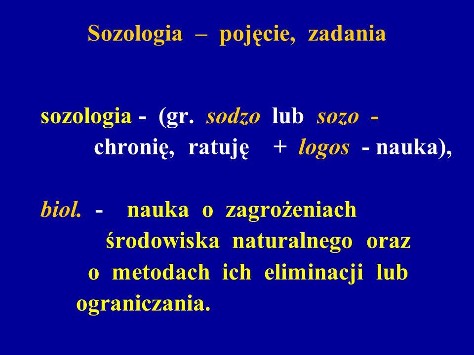 Sozologia – pojęcie, zadania sozologia - (gr. sodzo lub sozo - chronię, ratuję + logos - nauka), biol. - nauka o zagrożeniach środowiska naturalnego o