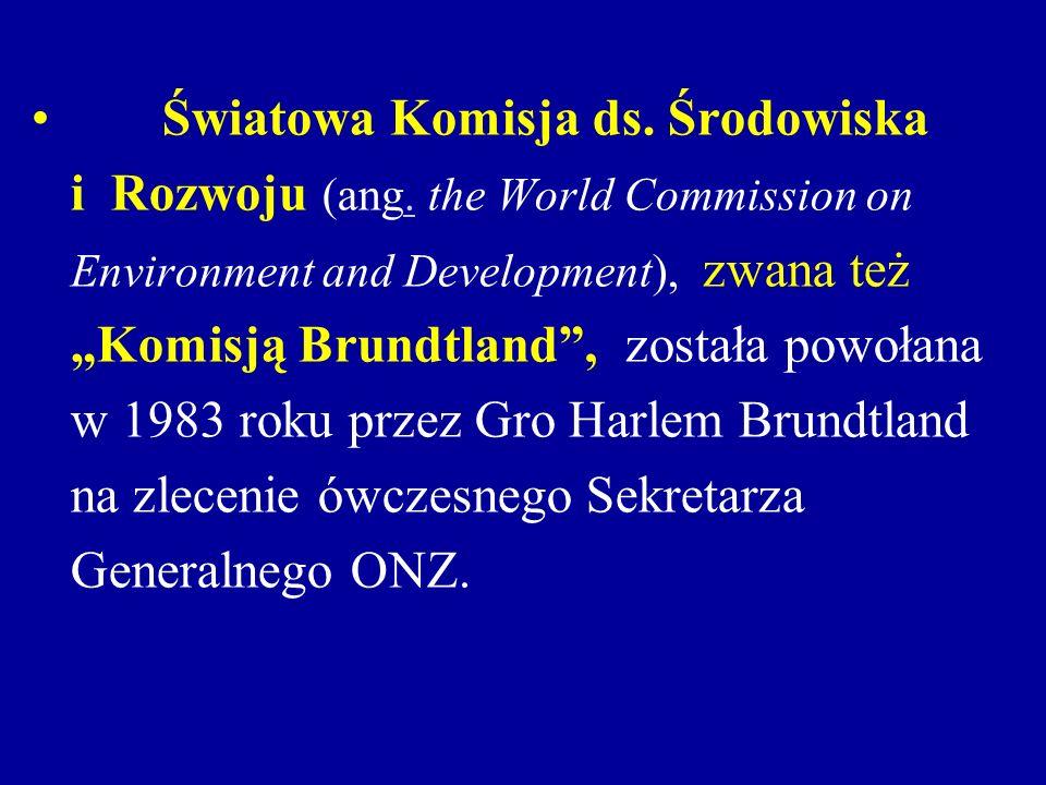 Światowa Komisja ds. Środowiska i Rozwoju (ang. the World Commission on. Environment and Development), zwana też Komisją Brundtland, została powołana