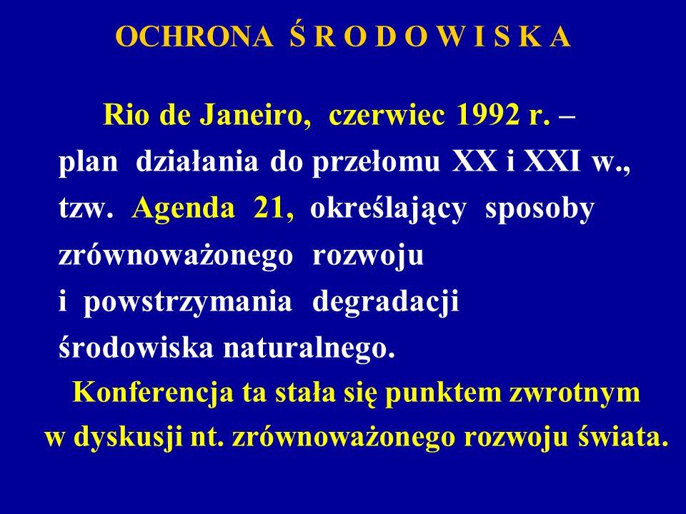 OCHRONA Ś R O D O W I S K A Rio de Janeiro, czerwiec 1992 r. – plan działania do przełomu XX i XXI w., tzw. Agenda 21, określający sposoby zrównoważon