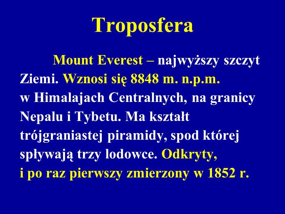Troposfera Mount Everest – najwyższy szczyt Ziemi. Wznosi się 8848 m. n.p.m. w Himalajach Centralnych, na granicy Nepalu i Tybetu. Ma kształt trójgran