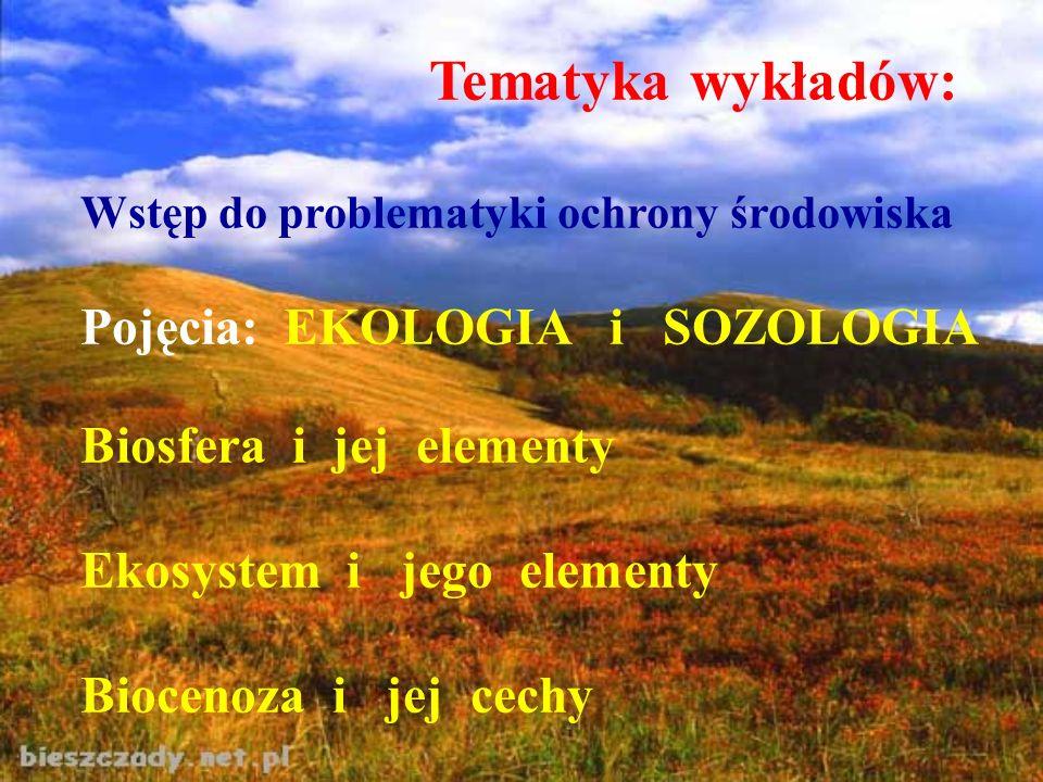 Tematyka wykładów: Wstęp do problematyki ochrony środowiska Pojęcia: EKOLOGIA i SOZOLOGIA Biosfera i jej elementy Ekosystem i jego elementy Biocenoza