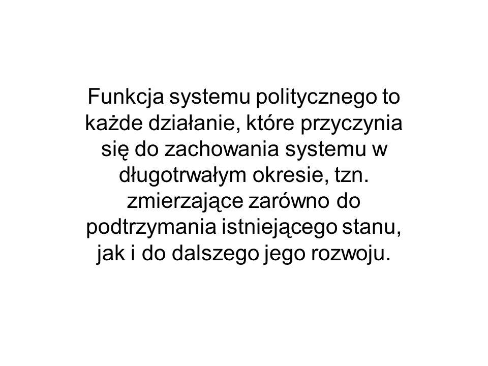 Funkcja systemu politycznego to każde działanie, które przyczynia się do zachowania systemu w długotrwałym okresie, tzn. zmierzające zarówno do podtrz