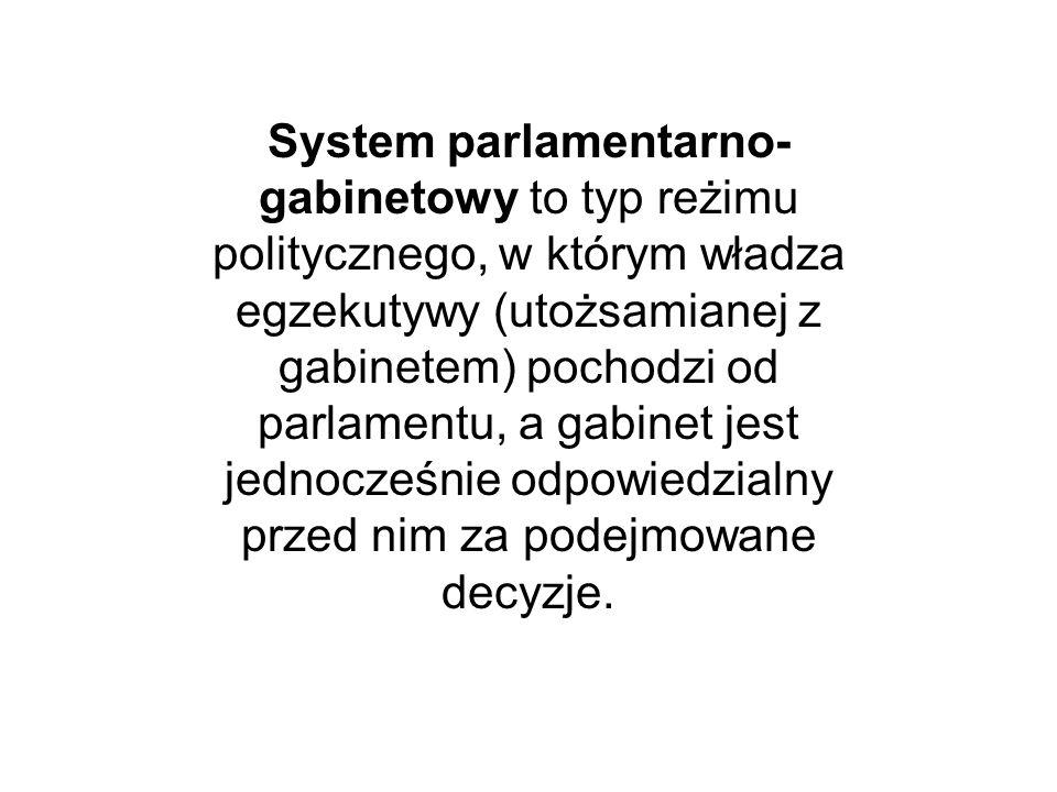 System parlamentarno- gabinetowy to typ reżimu politycznego, w którym władza egzekutywy (utożsamianej z gabinetem) pochodzi od parlamentu, a gabinet j