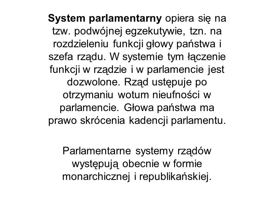 System parlamentarny opiera się na tzw. podwójnej egzekutywie, tzn. na rozdzieleniu funkcji głowy państwa i szefa rządu. W systemie tym łączenie funkc