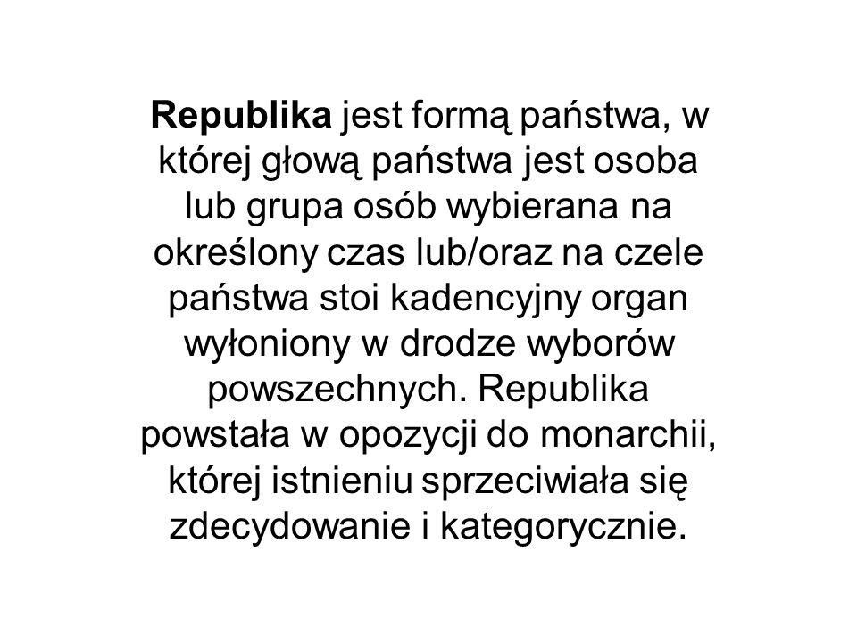 Republika jest formą państwa, w której głową państwa jest osoba lub grupa osób wybierana na określony czas lub/oraz na czele państwa stoi kadencyjny o