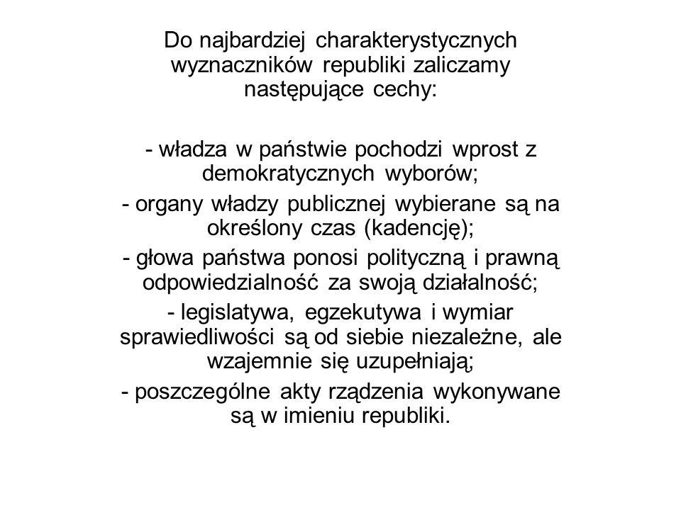 Do najbardziej charakterystycznych wyznaczników republiki zaliczamy następujące cechy: - władza w państwie pochodzi wprost z demokratycznych wyborów;