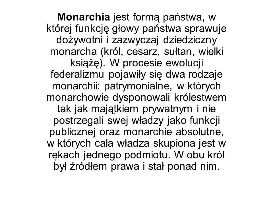 Monarchia jest formą państwa, w której funkcję głowy państwa sprawuje dożywotni i zazwyczaj dziedziczny monarcha (król, cesarz, sułtan, wielki książę)