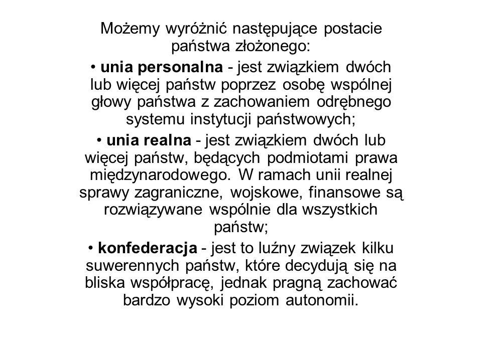 Możemy wyróżnić następujące postacie państwa złożonego: unia personalna - jest związkiem dwóch lub więcej państw poprzez osobę wspólnej głowy państwa