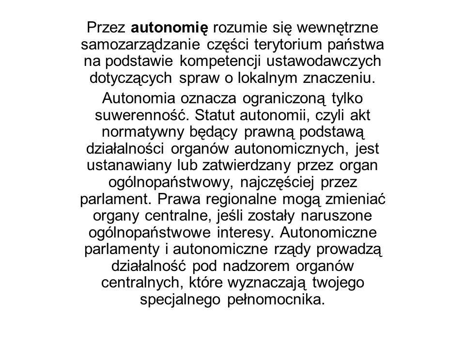 Przez autonomię rozumie się wewnętrzne samozarządzanie części terytorium państwa na podstawie kompetencji ustawodawczych dotyczących spraw o lokalnym