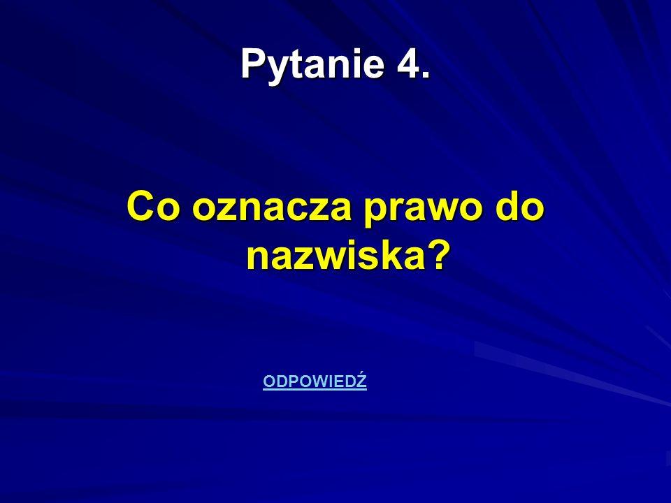 Pytanie 4. Co oznacza prawo do nazwiska? ODPOWIEDŹ