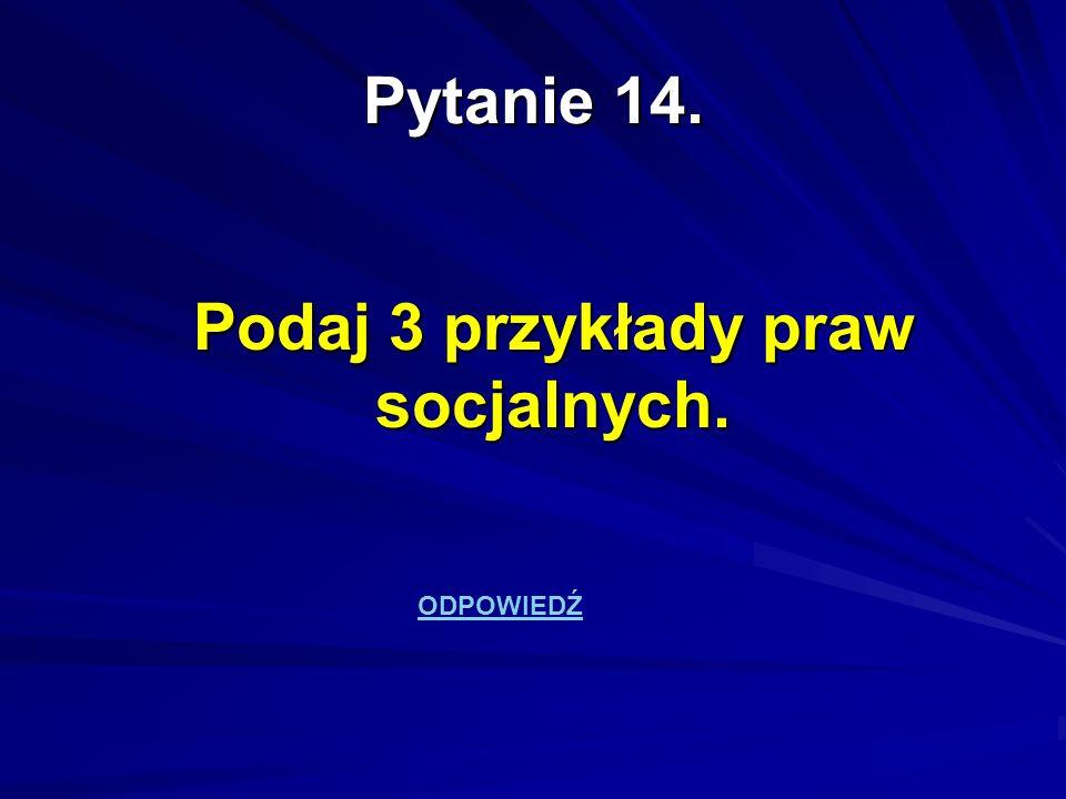 Pytanie 14. Podaj 3 przykłady praw socjalnych. ODPOWIEDŹ