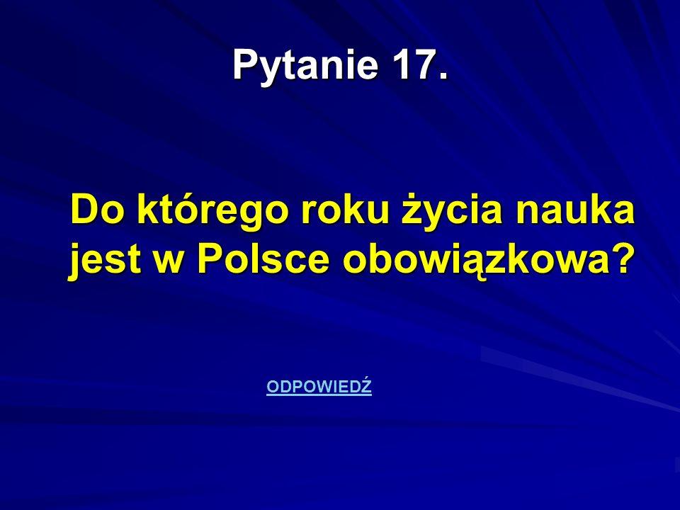 Pytanie 17. Do którego roku życia nauka jest w Polsce obowiązkowa? ODPOWIEDŹ