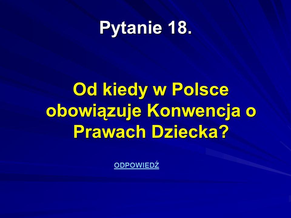 Pytanie 18. Od kiedy w Polsce obowiązuje Konwencja o Prawach Dziecka? ODPOWIEDŹ