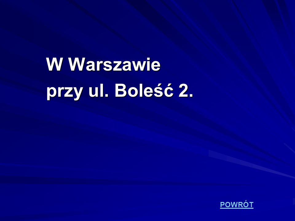 W Warszawie przy ul. Boleść 2. POWRÓT