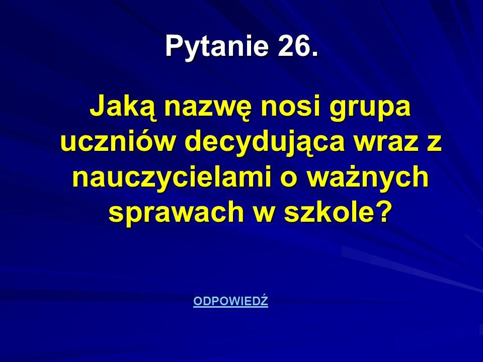 Pytanie 26. Jaką nazwę nosi grupa uczniów decydująca wraz z nauczycielami o ważnych sprawach w szkole? ODPOWIEDŹ
