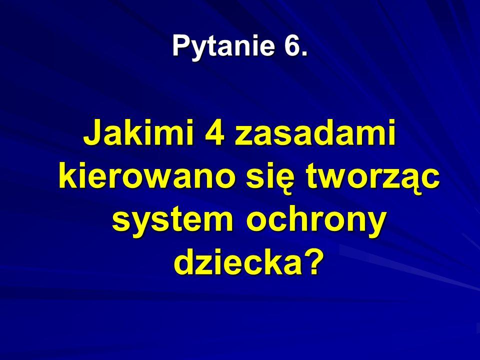 Pytanie 6. Jakimi 4 zasadami kierowano się tworząc system ochrony dziecka?