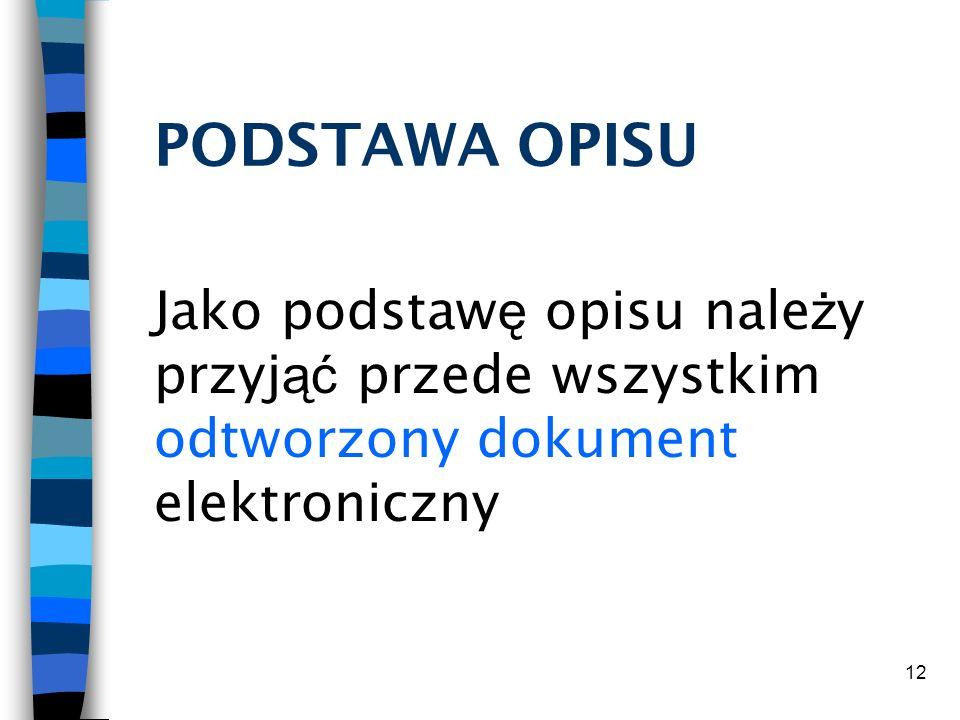 12 PODSTAWA OPISU Jako podstaw ę opisu nale ż y przyj ąć przede wszystkim odtworzony dokument elektroniczny
