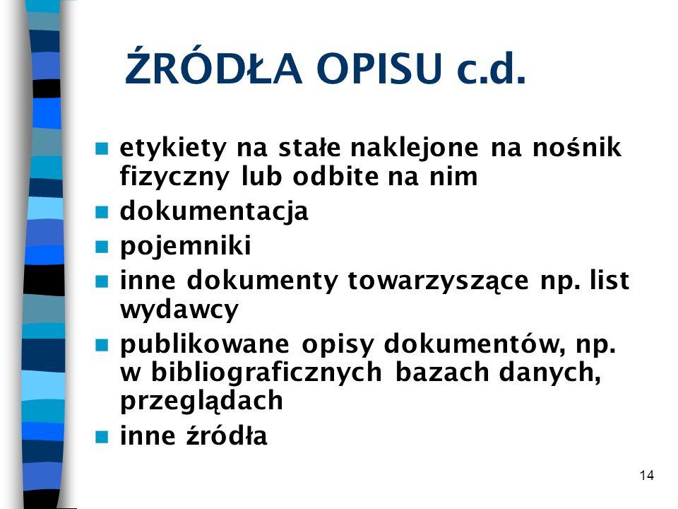 14 Ź RÓD Ł A OPISU c.d. etykiety na sta ł e naklejone na no ś nik fizyczny lub odbite na nim dokumentacja pojemniki inne dokumenty towarzysz ą ce np.