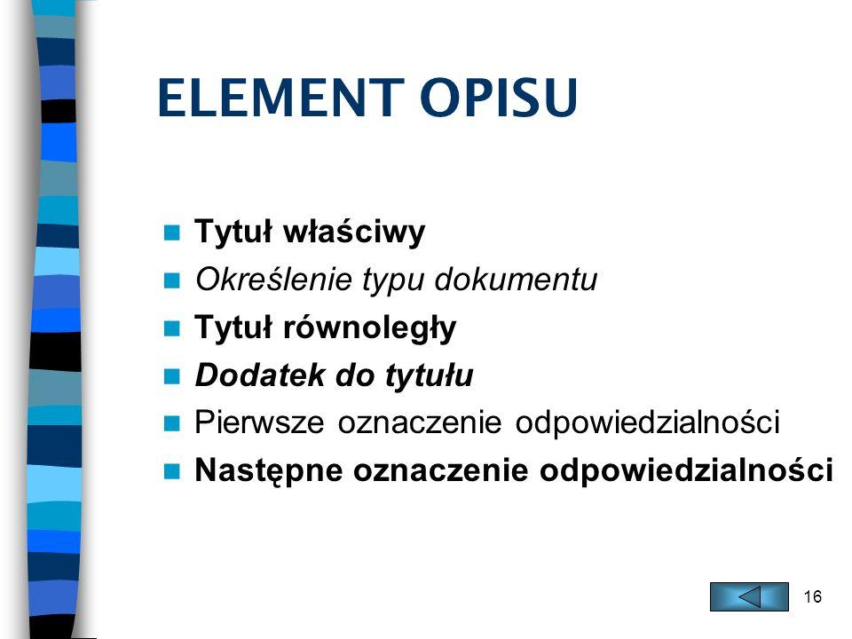16 ELEMENT OPISU Tytuł właściwy Określenie typu dokumentu Tytuł równoległy Dodatek do tytułu Pierwsze oznaczenie odpowiedzialności Następne oznaczenie