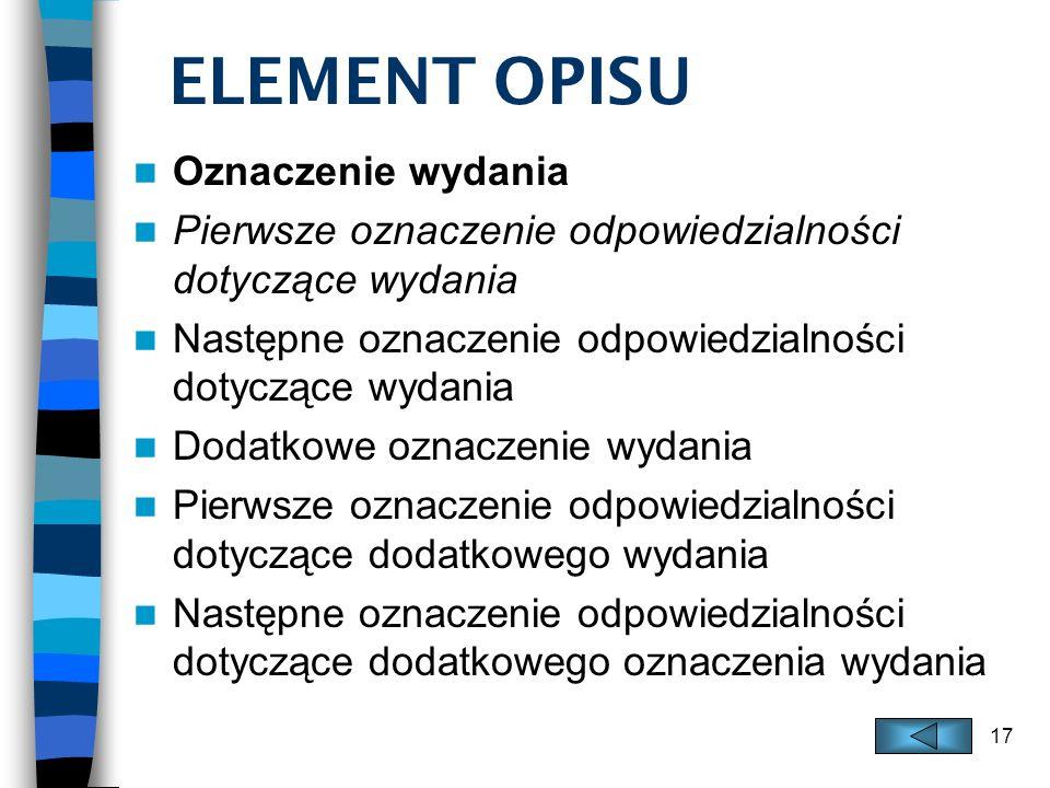 17 ELEMENT OPISU Oznaczenie wydania Pierwsze oznaczenie odpowiedzialności dotyczące wydania Następne oznaczenie odpowiedzialności dotyczące wydania Do
