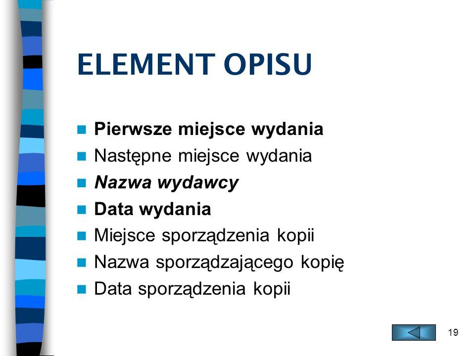 19 ELEMENT OPISU Pierwsze miejsce wydania Następne miejsce wydania Nazwa wydawcy Data wydania Miejsce sporządzenia kopii Nazwa sporządzającego kopię D