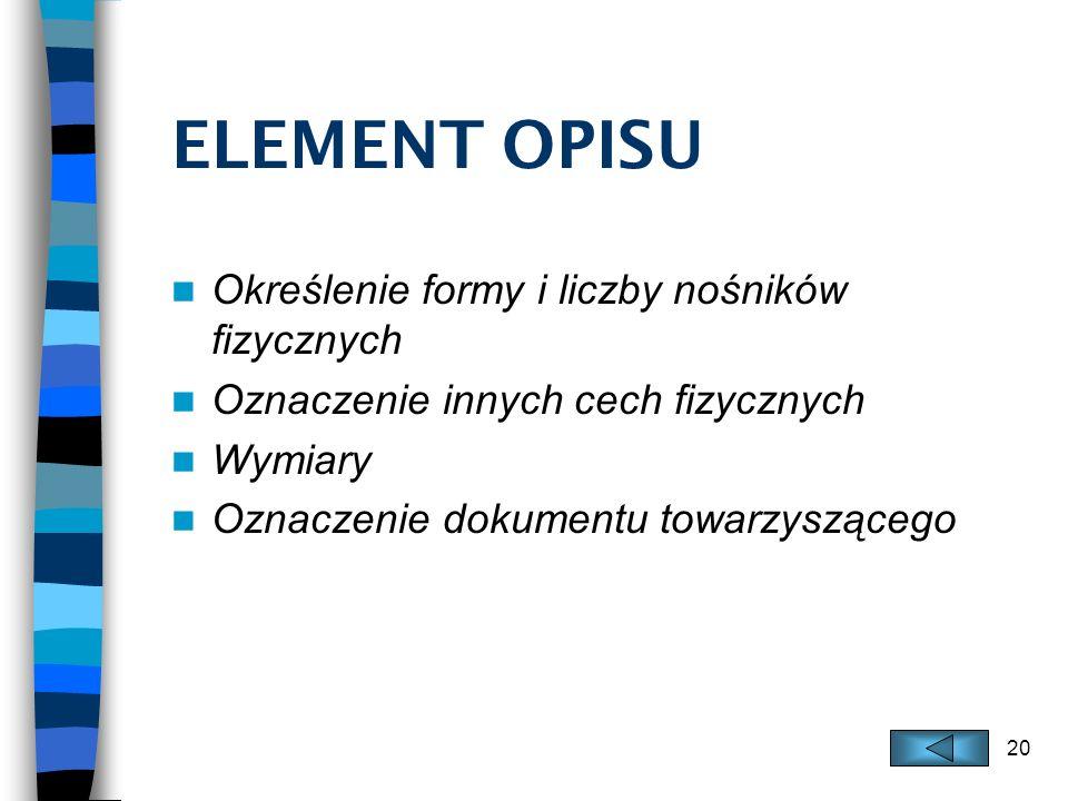 20 ELEMENT OPISU Określenie formy i liczby nośników fizycznych Oznaczenie innych cech fizycznych Wymiary Oznaczenie dokumentu towarzyszącego
