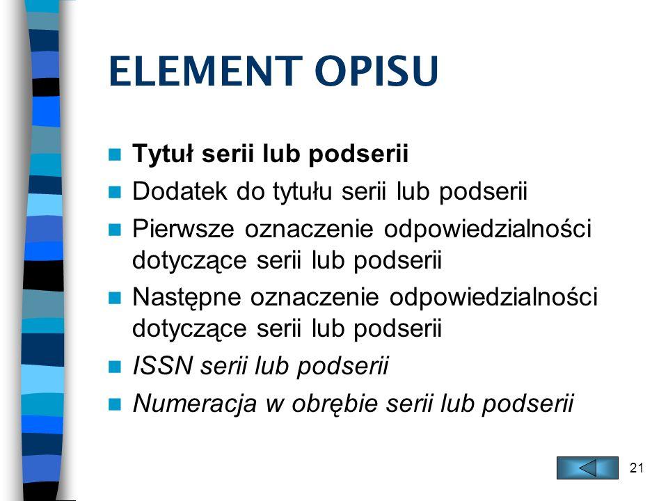 21 ELEMENT OPISU Tytuł serii lub podserii Dodatek do tytułu serii lub podserii Pierwsze oznaczenie odpowiedzialności dotyczące serii lub podserii Nast