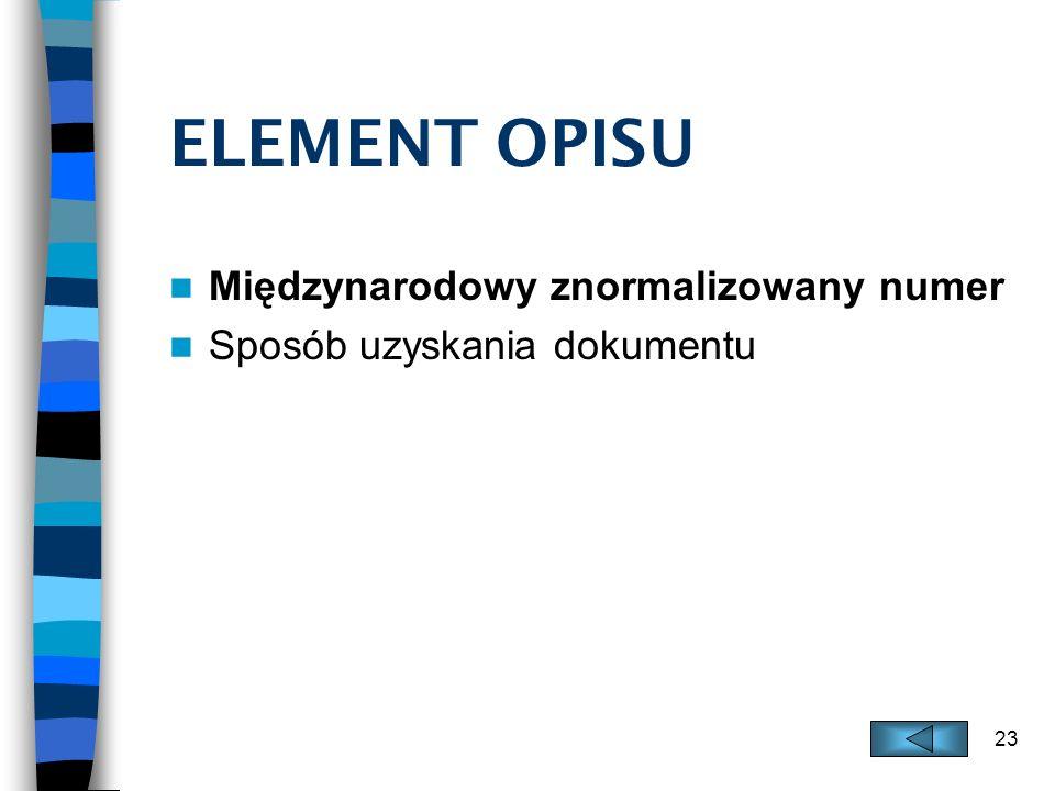 23 ELEMENT OPISU Międzynarodowy znormalizowany numer Sposób uzyskania dokumentu