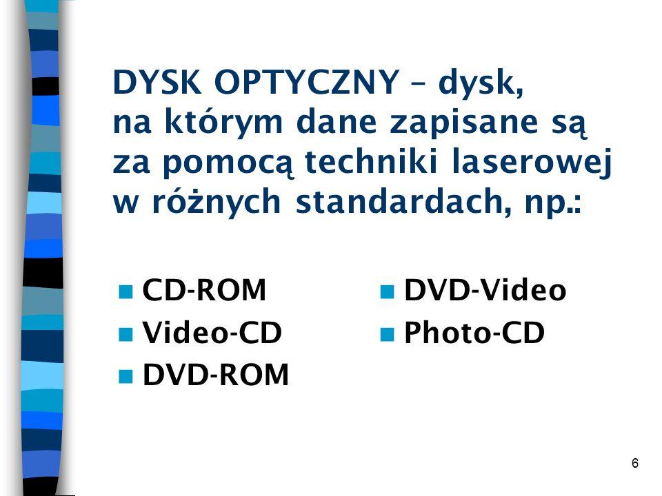6 DYSK OPTYCZNY – dysk, na którym dane zapisane s ą za pomoc ą techniki laserowej w ró ż nych standardach, np.: CD-ROM Video-CD DVD-ROM DVD-Video Phot