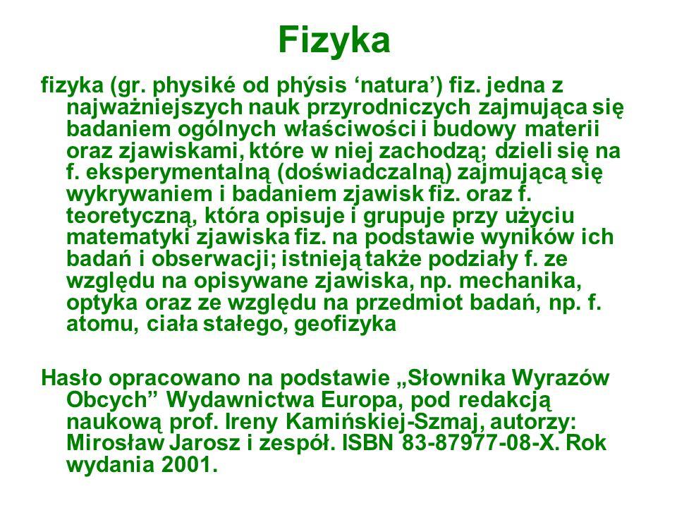 Fizyka fizyka (gr. physiké od phýsis natura) fiz. jedna z najważniejszych nauk przyrodniczych zajmująca się badaniem ogólnych właściwości i budowy mat