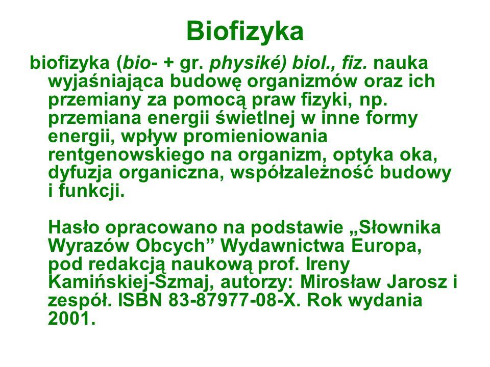 Biofizyka biofizyka (bio- + gr. physiké) biol., fiz. nauka wyjaśniająca budowę organizmów oraz ich przemiany za pomocą praw fizyki, np. przemiana ener
