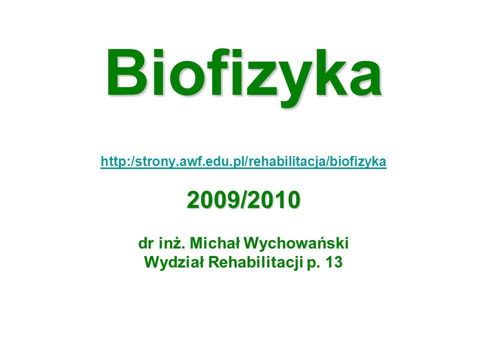Biofizyka http:/strony.awf.edu.pl/rehabilitacja/biofizyka2009/2010 dr inż. Michał Wychowański Wydział Rehabilitacji p. 13