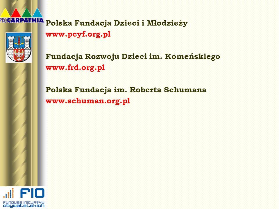 Polska Fundacja Dzieci i Młodzieży www.pcyf.org.pl Fundacja Rozwoju Dzieci im. Komeńskiego www.frd.org.pl Polska Fundacja im. Roberta Schumana www.sch