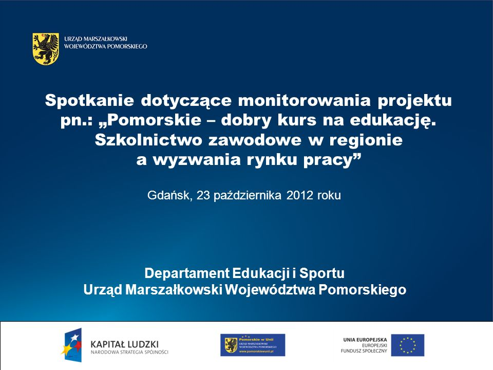 Gdańsk, 23 października 2012 roku Departament Edukacji i Sportu Urząd Marszałkowski Województwa Pomorskiego Spotkanie dotyczące monitorowania projektu pn.: Pomorskie – dobry kurs na edukację.