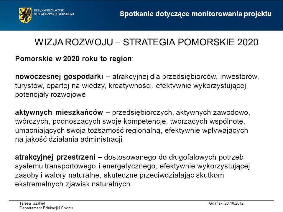 WIZJA ROZWOJU – STRATEGIA POMORSKIE 2020 Pomorskie w 2020 roku to region: nowoczesnej gospodarki – atrakcyjnej dla przedsiębiorców, inwestorów, turystów, opartej na wiedzy, kreatywności, efektywnie wykorzystującej potencjały rozwojowe aktywnych mieszkańców – przedsiębiorczych, aktywnych zawodowo, twórczych, podnoszących swoje kompetencje, tworzących wspólnotę, umacniających swoją tożsamość regionalną, efektywnie wpływających na jakość działania administracji atrakcyjnej przestrzeni – dostosowanego do długofalowych potrzeb systemu transportowego i energetycznego, efektywnie wykorzystującej zasoby i walory naturalne, skuteczne przeciwdziałając skutkom ekstremalnych zjawisk naturalnych Gdańsk, 23.10.2012 Spotkanie dotyczące monitorowania projektu Teresa Szakiel Departament Edukacji i Sportu