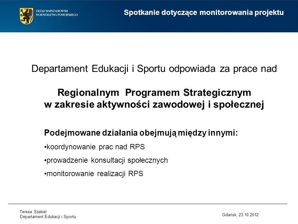 Departament Edukacji i Sportu odpowiada za prace nad Regionalnym Programem Strategicznym w zakresie aktywności zawodowej i społecznej Gdańsk, 23.10.2012 Spotkanie dotyczące monitorowania projektu Podejmowane działania obejmują między innymi: koordynowanie prac nad RPS prowadzenie konsultacji społecznych monitorowanie realizacji RPS Teresa Szakiel Departament Edukacji i Sportu